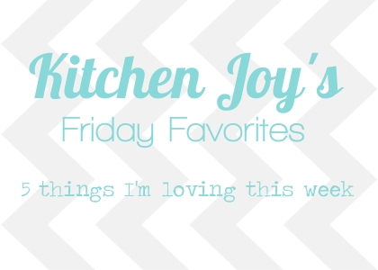 Kitchen Joy's Friday Favorites
