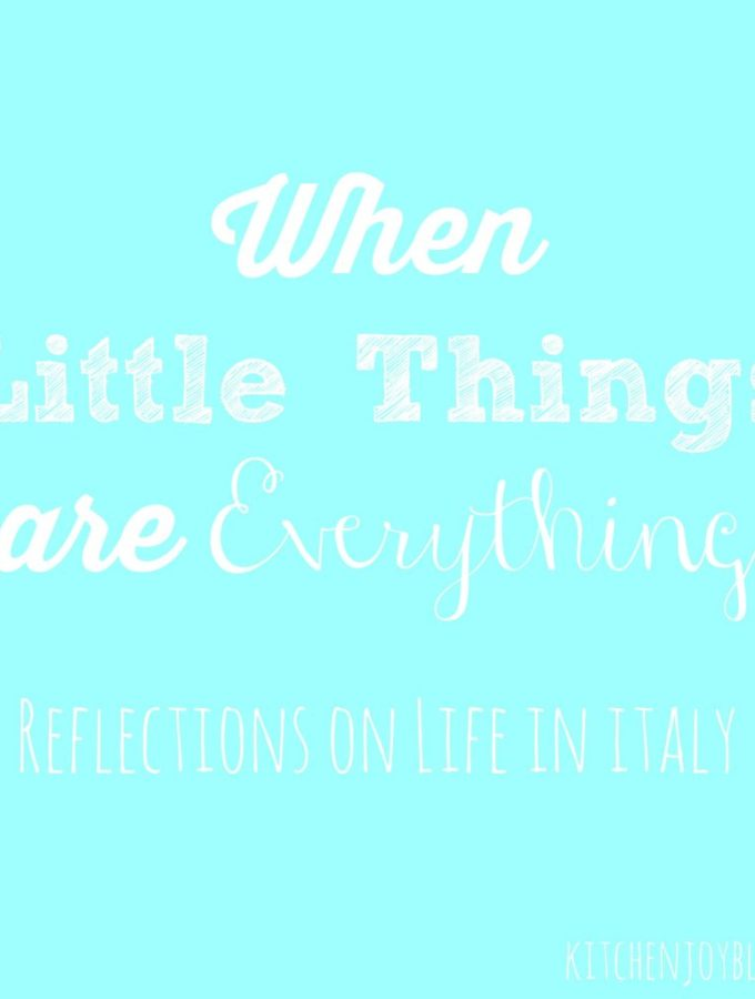 When Little Things are Everything {Life in Italy} - Kitchen Joy